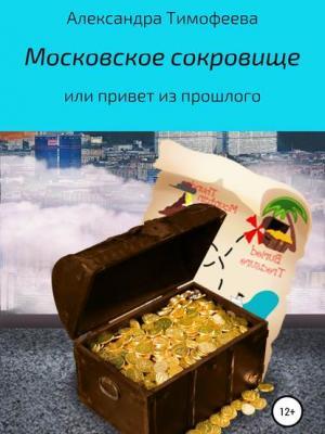 Московское сокровище, или Привет из прошлого - Александра Сергеевна Тимофеева - скачать бесплатно