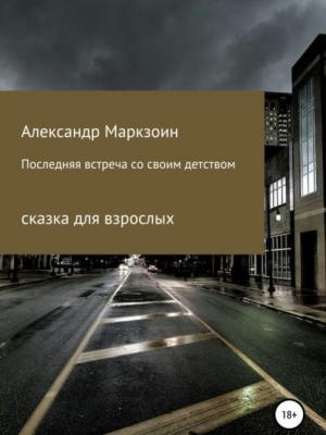 Последняя встреча со своим детством - Александр Маркзоин - скачать бесплатно