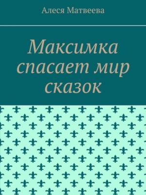 Максимка спасает мир сказок - Алеся М. Матвеева - скачать бесплатно
