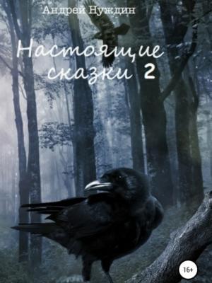 Настоящие сказки 2 - Андрей Станиславович Нуждин - скачать бесплатно