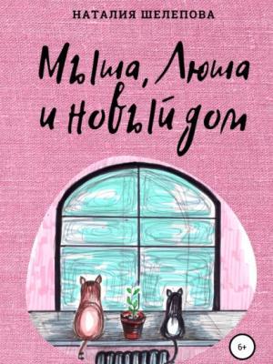 Мыша, Люша и новый дом - Наталия Шелепова - скачать бесплатно