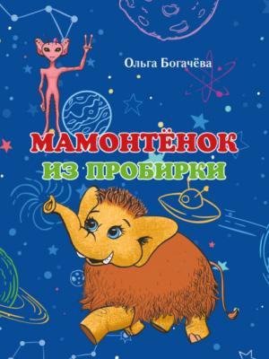 Мамонтёнок из пробирки - Ольга Богачева - скачать бесплатно