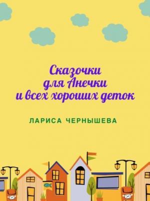 СКАЗОЧКИ ДЛЯ АНЕЧКИ ИВСЕХ ХОРОШИХ ДЕТОК - Лариса Чернышева - скачать бесплатно
