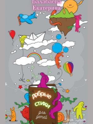 Добрые стихи для детей - Екатерина Балабаева - скачать бесплатно