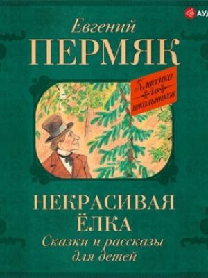 Аудиокнига Некрасивая елка. Сказки и рассказы для детей (Евгений Пермяк) - скачать бесплатно
